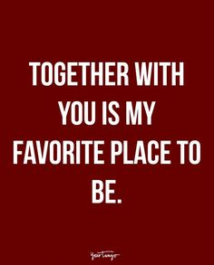 """""""Together with you is my favorite place to be."""""""