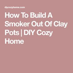 How To Build A Smoker Out Of Clay Pots | DIY Cozy Home