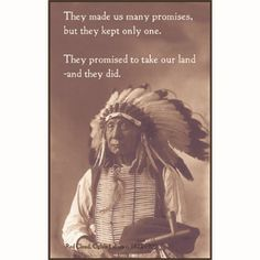 They made us many promises, but they kept only one. They promised to take our land - and they did - Red Cloud