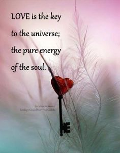 """""""LOVE is the key to the universe; the pure energy of the soul."""""""