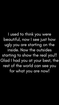 Funny you threw away the one that loved you. Now I'm the one that sees what everyone else gets too. The ugliness on the inside is showing on the outside. You look old, ragged, beaten like the whore you have become..