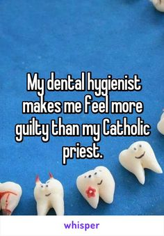 My dental hygienist makes me feel more guilty than my Catholic priest.