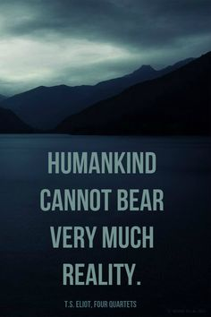 """""""Humankind cannot bear very much reality.""""  ― T.S. Eliot, Four Quartets.  Click on this image to see the biggest collection of famous quotes on the net!"""