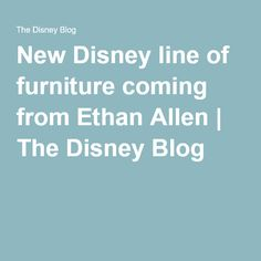 New Disney line of furniture coming from Ethan Allen   The Disney Blog