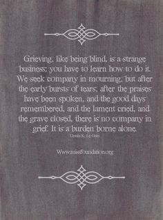 Grieving is a strange business you have to learn how to do it. It's a burden bourne alone.