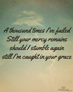 A thousand times I've failed  Still your mercy remains   should I stumble again  still I'm caught in your grace...  Your Mercy Remains †
