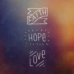 ...But the greatest of these is love. 1 Cor 13:13... My favorite verse for a reason. :)