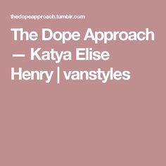 The Dope Approach — Katya Elise Henry | vanstyles