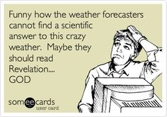 Funny how the weather forecasters cannot find a scientific answer to this crazy weather. Maybe they should read Revelation.... GOD.
