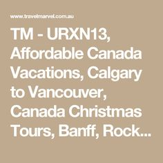 TM -     URXN13, Affordable Canada Vacations, Calgary to Vancouver, Canada Christmas Tours, Banff, Rocky Mountains, White Christmas in Canada, Winter Holidays