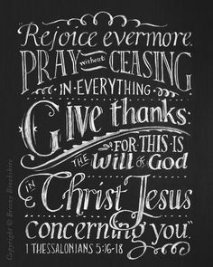 Rejoice Evermore. Pray without ceasing. In everything give thanks. For this is the will of God in Christ Jesus concerning you ~ 1 Thessalonians 5:16-18