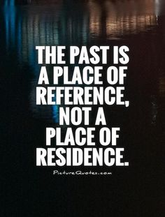The past is a place of reference, not a place of residence. The past quotes on PictureQuotes.com.