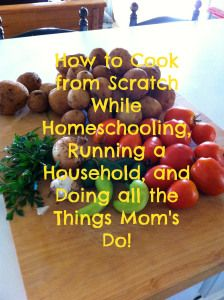 How to cook from scratch, be a mom, run a household, and not pull your hair out in the process.