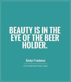 Beauty is in the eye of the beer holder. Picture Quotes.