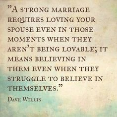Marriage Quote - A strong marriage requires loving your spouse even in those moments when they aren't being lovable; it means believing in them even when they struggle to believe in themselves. ~ Dave Willis
