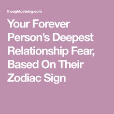 Your Forever Person's Deepest Relationship Fear, Based On Their Zodiac Sign