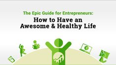 My Epic Guide for Entrepreneurs: How to Have an Awesome and Healthy Life