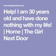 Help! I am 30 years old and have done nothing with my life! | Home | The Girl Next Door