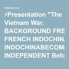 "⚡Presentation ""The Vietnam War. BACKGROUND FRENCH INDOCHINABECOMING INDEPENDENT Before WW2 France ruled most of Indochina (Laos, Cambodia and Vietnam). After Japan lost."""