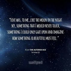 """""""Love was, to me, like the moon in the night sky, something that I would never touch, something I could only gaze upon and imagine how something so beautiful must feel."""" - from The Altered Ace (on Wattpad)  https://www.wattpad.com/story/52883399?utm_source=android&utm_medium=pinterest&utm_content=share_quote&wp_page=quote&wp_originator=HL%2FHIUqyFAKDmFA4KuGrZDnZqr7faaCbYBBcJvZp1%2BYbmUFBBdJhIOYJStuCdnnohn8OTiYXbqQ%2FCPjrAG0Va5bY1H%2FWNmOCybJbJmGo8fnPsGIo%2BNdCacoRghXyC5na"""