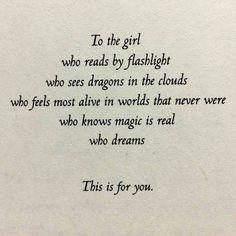To the girl who reads by flashlight who sees dragons in the clouds who feels most alive in worlds that never were who knows magic is real