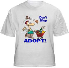 DON'T SHOP ADOPT! Shirt ~ A portion of the proceeds from Every T-Shirt, Tank Top, Sweatshirt or Hoodie sold on this page, goes to help and support Animal Rescue Groups/Shelters in their animal rescue endeavors. Our home page ~ http://www.rescuedismyfavoritebreed.org/index.htm