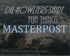 dil-howlters-shirt:  DIL-HOWLTERS-SHIRT FUN THINGS MASTERPOST This is a masterpost of cool things to do fun websites to visit. I got these from other masterposts that will be listed here:  impossiblyamelia chemistry-hoe  !!! remind this to yourself more o