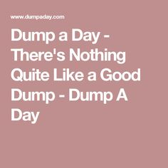 Dump a Day - There's Nothing Quite Like a Good Dump - Dump A Day
