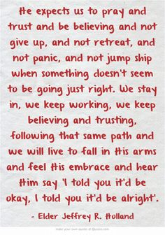 He expects us to pray and trust and be believing and not give up, and not retreat, and not panic, and not jump ship when something doesn't seem to be going just right. We stay in, we keep working, we keep believing and trusting, following that same path and we will live to fall in His arms and feel His embrace and hear Him say 'I told you it'd be okay, I told you it'd be alright'.
