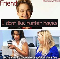 Lol,that's exactly what I would say! How could u not like Hunter Hayes!!!!!!!!!!!!!!!!!!!