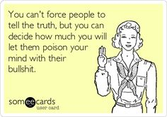 You can't force people to tell the truth, but you can decide how much you will let them poison your mind with their BS.