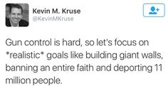 Gun control is hard, so let's focus on *realistic* goals like building giant walls, banning an entire faith and deporting 11 million people  ~ Kevin M. Kruse
