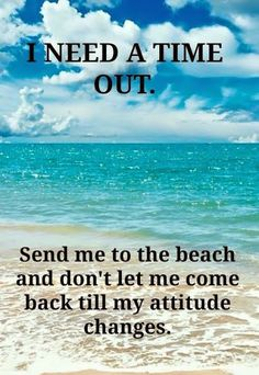 I need a time out. Send me to the beach and don't let me come back till my attitude changes. Ocean Beach, Beach Bum, Sunny Beach, Beach Trip, Photography Beach, Ocean Quotes, Beach Quotes And Sayings, Famous Sayings, Life Sayings