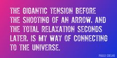 Quote by Paulo Coelho => The gigantic tension before the shooting of an arrow, and the total relaxation seconds later, is my way of connecting to the universe.