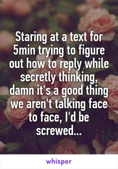 Staring at a text for 5min trying to figure out how to reply while secretly…