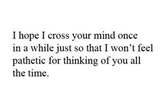 I hope that I cross your mind once in a while, just so that I won't feel pathetic for thinking about you all the time.