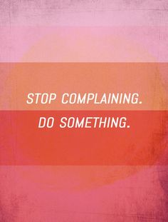 Stop complaining. Do Something.