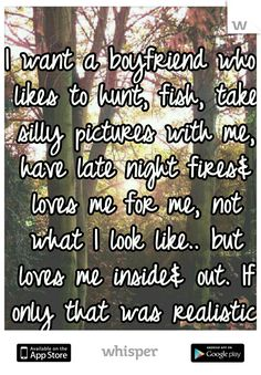 I want a boyfriend who likes to hunt, fish, take silly pictures with me, have late night fires loves me for me, not what I look like.. but loves me inside out. If only that was realistic.