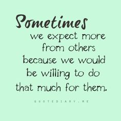 This is true but probably not fair; so learn to expect nothing then be pleasantly surprised if it does!