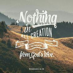 NOTHING CAN SEPARATE US FROM THE LOVE GOD THAT IS IN CHRIST JESUS OUR LORD!!!!!!!!!!!!!!!!!!!!!!!!!!!!!!!!!!!!!!!!!!!!!!!