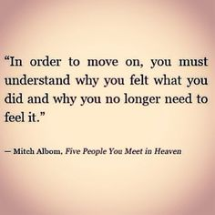 In order to move on, you must understand why you felt what you did and why you no longer need to feel it. - Mitch Albom, Five People You Meet in Heaven