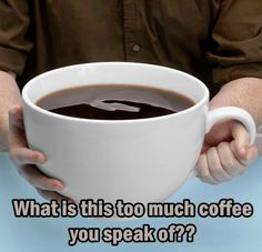 What is this too much coffee you speak of??