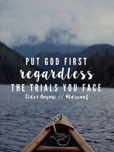 Put God first regardless the trials you face. -Elder Aoyogi LDS Quotes General Conference October 2015 #lds #mormon #helaman #armyofhelaman #sharegoodness #embark #ldsconf