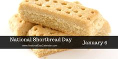 NATIONAL SHORTBREAD DAY National Shortbread Day is observed each year on January 6th. Shortbread is a classic Scottish dessert  traditionally was made with: 1 part white sugar 2 parts butter...