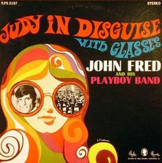 """JOHN FRED & HIS PLAYBOY BAND..... Judy In Disguise With Glasses (1968).. Fred and band member Andrew Bernard co-wrote the song whose name is a parodic play on the title of The Beatles' song """"Lucy in the Sky with Diamonds."""" The song, issued by Louisiana-based Jewel Records on the Paula label, became successful, knocking another Beatles song (""""Hello, Goodbye"""") out of the #1 chart position on the Billboard Hot 100 for two weeks in January 1968."""