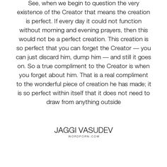 """Jaggi Vasudev - """"See, when we begin to question the very existence of the Creator that means the creation..."""". god, creation, creator"""