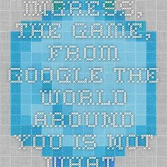 """Ingress, the game, from Google """"The world around you is not what it seems"""""""