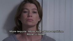 More tequila. More love. More anything. More is better - Grey's Anatomy