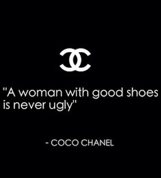 """A woman with good shoes is never ugly..""  -- Gabrielle Coco Chanel"