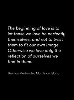 """The beginning of love is to let those we love be perfectly themselves, and not to twist them to fit our own image. Otherwise we love only the reflection of ourselves we find in them."" Thomas Merton, No Man Is an Island"